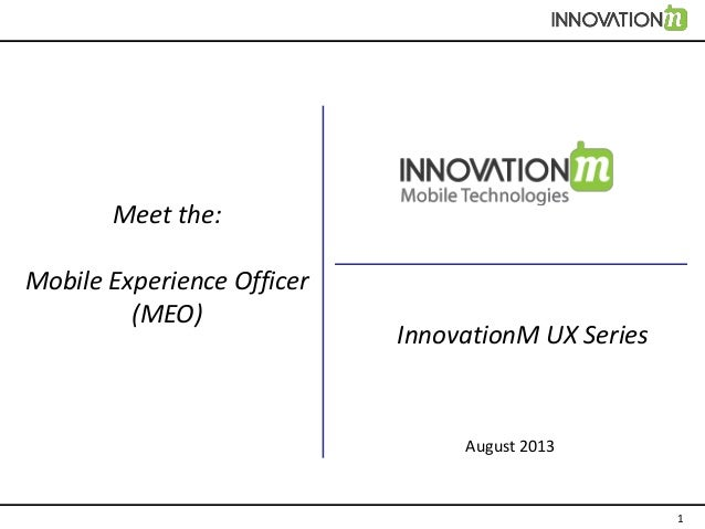 1 Meet the: Mobile Experience Officer (MEO) August 2013 InnovationM UX Series