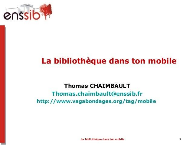 La bibliothèque dans ton mobile 1La bibliothèque dans ton mobileThomas CHAIMBAULTThomas.chaimbault@enssib.frhttp://www.vag...