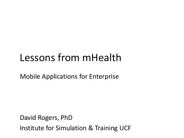 Lessons from mHealth Mobile Applications for Enterprise David Rogers, PhD Institute for Simulation & Training UCF