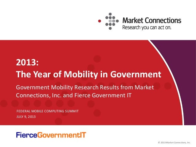 © 2013 Market Connections, Inc. 2013: The Year of Mobility in Government Government Mobility Research Results from Market ...
