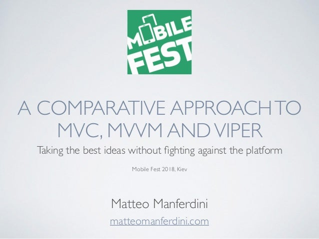 A COMPARATIVE APPROACHTO MVC, MVVM ANDVIPER Taking the best ideas without fighting against the platform Mobile Fest 2018, K...