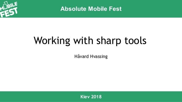 Absolute Mobile Fest Kiev 2018 Working with sharp tools Håvard Hvassing