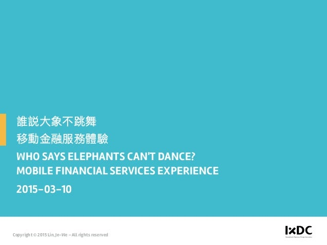 WHO SAYS ELEPHANTS CAN'T DANCE? MOBILE FINANCIAL SERVICES EXPERIENCE 2015-03-10 Copyright © 2015 Lin, Je-We - All rights r...