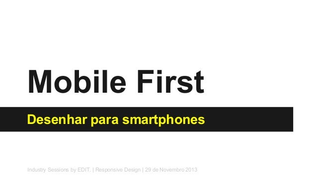 Mobile First Desenhar para smartphones  Industry Sessions by EDIT. | Responsive Design | 29 de Novembro 2013