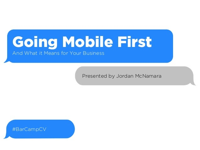 Going Mobile First And What it Means for Your Business  Presented by Jordan McNamara  #BarCampCV