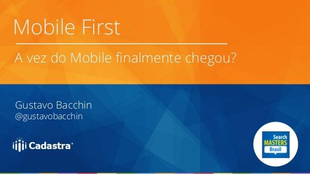Mobile First  A vez do Mobile finalmente chegou?  Gustavo Bacchin  @gustavobacchin