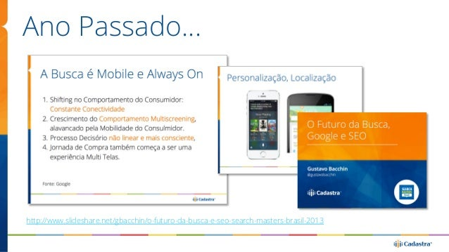Ano Passado…  http://www.slideshare.net/gbacchin/o-futuro-da-busca-e-seo-search-masters-brasil-2013