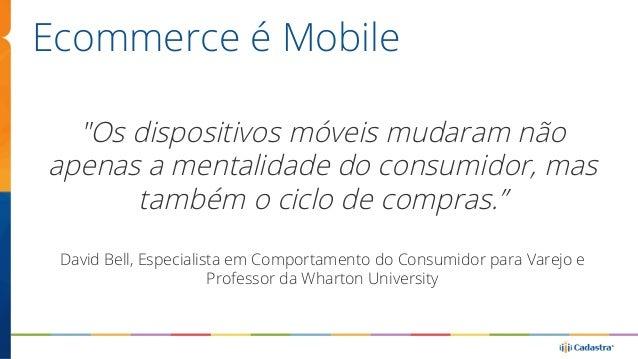 """Ecommerce é Mobile  """"Os dispositivos móveis mudaram não  apenas a mentalidade do consumidor, mas  também o ciclo de compra..."""