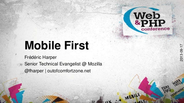 Mobile First Frédéric Harper Senior Technical Evangelist @ Mozilla @fharper | outofcomfortzone.net 2013-09-17