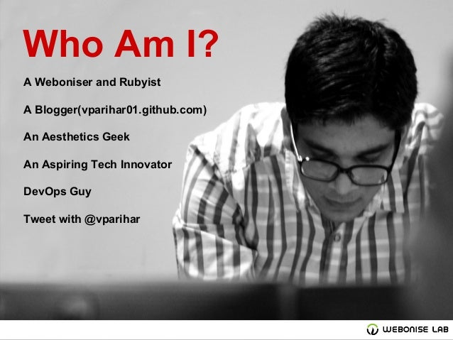 Who Am I? A Weboniser and Rubyist A Blogger(vparihar01.github.com) An Aesthetics Geek An Aspiring Tech Innovator DevOps Gu...