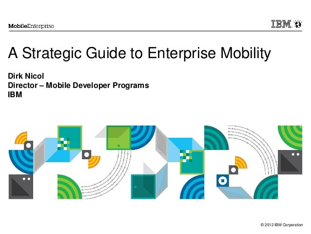 © 2012 IBM CorporationA Strategic Guide to Enterprise MobilityDirk NicolDirector – Mobile Developer ProgramsIBM
