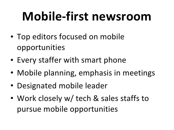 Mobile-first newsroom <ul><li>Top editors focused on mobile opportunities </li></ul><ul><li>Every staffer with smart phone...
