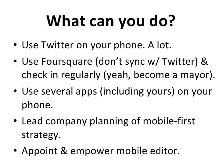 What can you do? <ul><li>Use Twitter on your phone. A lot. </li></ul><ul><li>Use Foursquare (don't sync w/ Twitter) & chec...