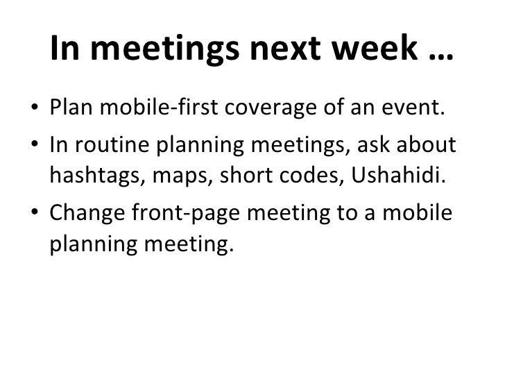 In meetings next week … <ul><li>Plan mobile-first coverage of an event. </li></ul><ul><li>In routine planning meetings, as...