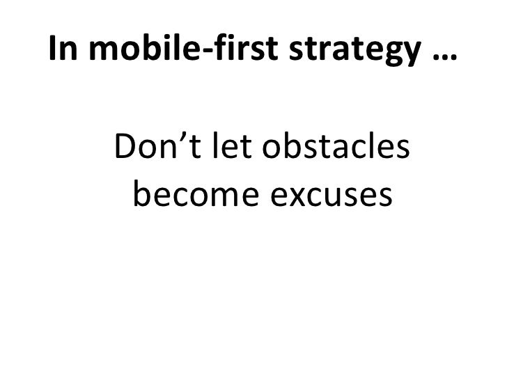 In mobile-first strategy … <ul><li>Don't let obstacles become excuses </li></ul>