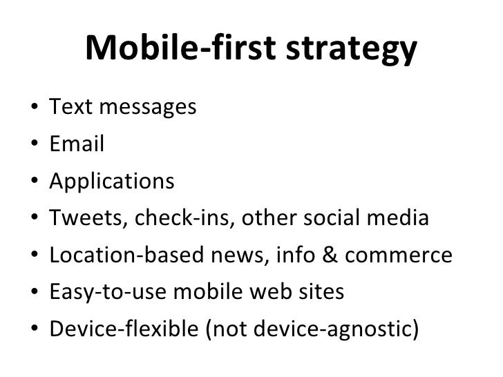 Mobile-first strategy <ul><li>Text messages </li></ul><ul><li>Email </li></ul><ul><li>Applications </li></ul><ul><li>Tweet...