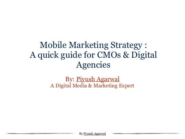 Mobile Marketing Strategy : A quick guide for CMOs & Digital Agencies By: Piyush Agarwal A Digital Media & Marketing Exper...