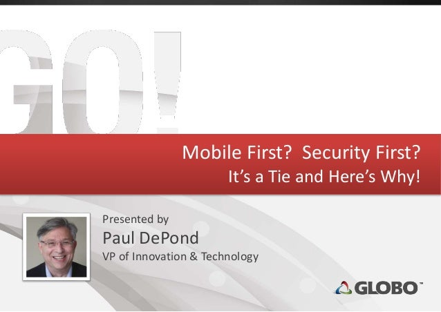 Mobile First? Security First? It's a Tie and Here's Why! Presented by Paul DePond VP of Innovation & Technology