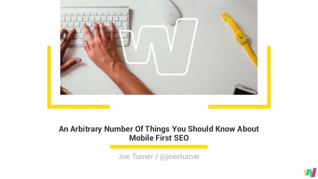 An Arbitrary Number Of Things You Should Know About Mobile First SEO Joe Turner / @joesturner