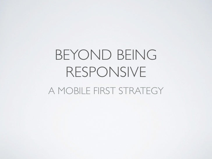 BEYOND BEING  RESPONSIVEA MOBILE FIRST STRATEGY