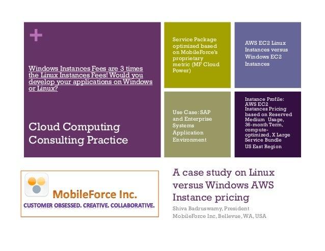 + A case study on Linux versus Windows AWS Instance pricing Shiva Badruswamy, President MobileForce Inc, Bellevue,WA, USA ...
