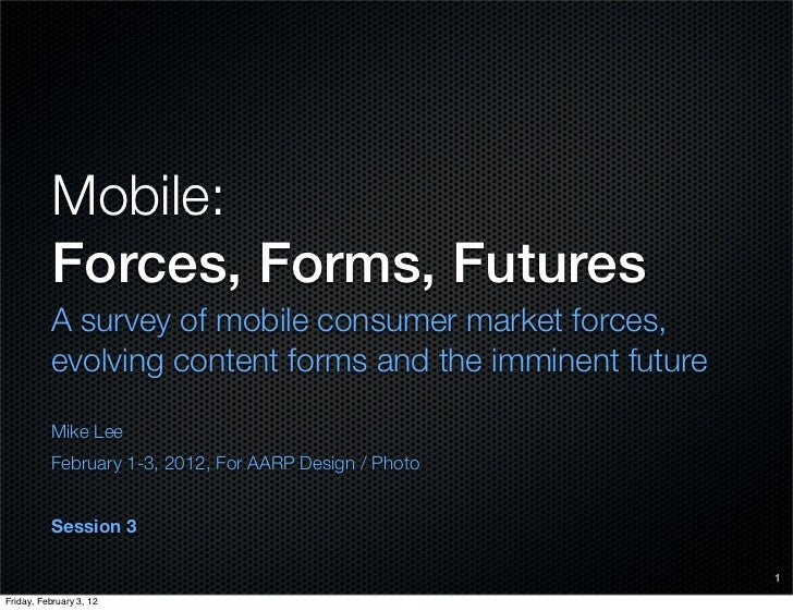 Mobile:          Forces, Forms, Futures          A survey of mobile consumer market forces,          evolving content form...