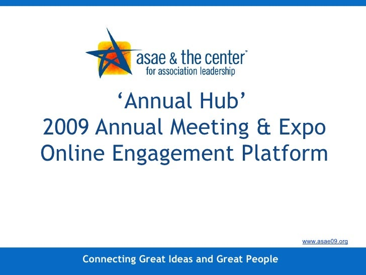 ' Annual Hub'  2009 Annual Meeting & Expo Online Engagement Platform Connecting Great Ideas and Great People www.asae09.org