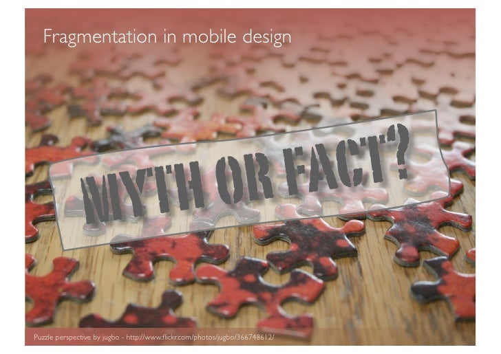 Fragmentation in mobile design               m yt ho r fa ct?Puzzle perspective by jugbo - http://www.flickr.com/photos/jug...