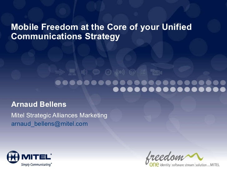 Mobile Freedom at the Core of your Unified Communications Strategy   Arnaud Bellens Mitel Strategic Alliances Marketing [e...