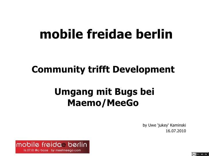 mobile freidae berlin Community trifft Development  Umgang mit Bugs bei Maemo/MeeGo   by Uwe 'jukey' Kaminski 16.07.2010