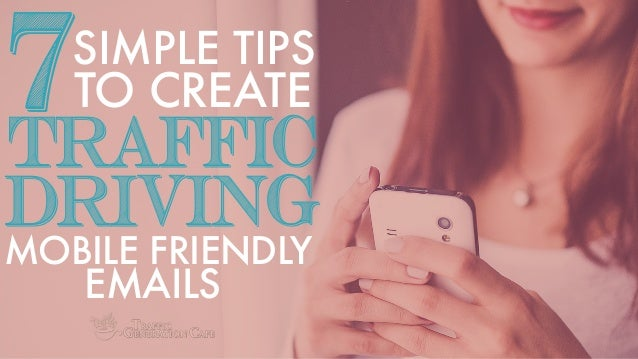 MOBILE FRIENDLY TO CREATE7 TRAFFIC DRIVING SIMPLE TIPS EMAILS