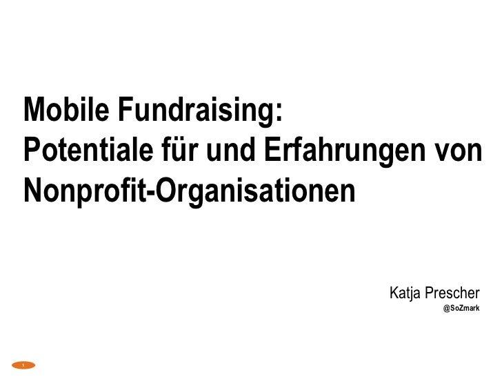 Mobile Fundraising: Potentiale für und Erfahrungen von Nonprofit-Organisationen<br />Katja Prescher@SoZmark<br />1<br />