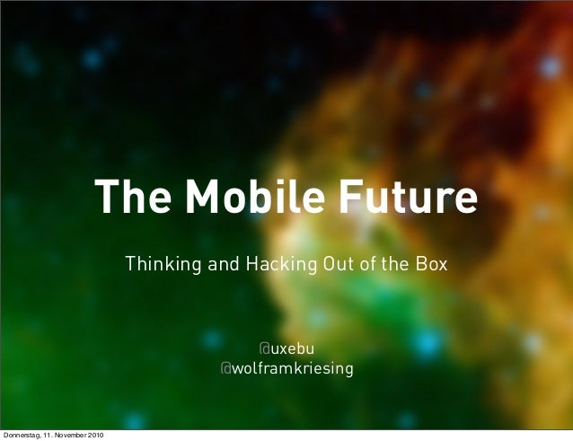 The Mobile Future @wolframkriesing @uxebu Thinking and Hacking Out of the Box Donnerstag, 11. November 2010