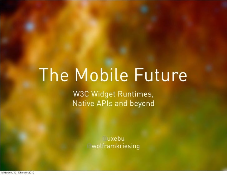 The Mobile Future                                 W3C Widget Runtimes,                                 Native APIs and bey...