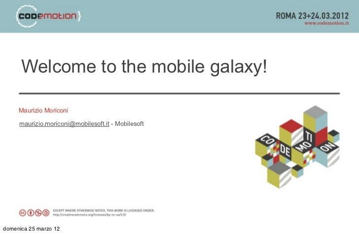 Welcome to the mobile galaxy!     Maurizio Moriconi     maurizio.moriconi@mobilesoft.it - Mobilesoftdomenica 25 marzo 12
