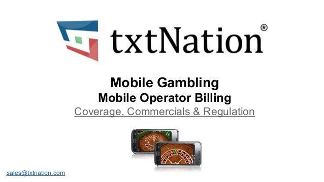 Mobile Gambling Mobile Operator Billing Coverage, Commercials & Regulation  sales@txtnation.com