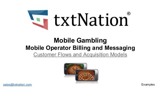 Mobile Gambling Mobile Operator Billing and Messaging Customer Flows and Acquisition Models  sales@txtnation.com  Examples