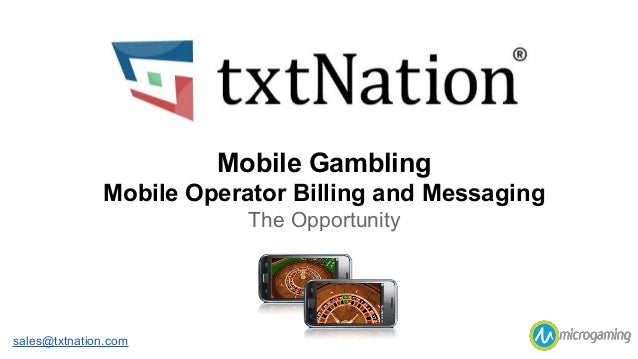 Mobile Gambling Mobile Operator Billing and Messaging The Opportunity  sales@txtnation.com