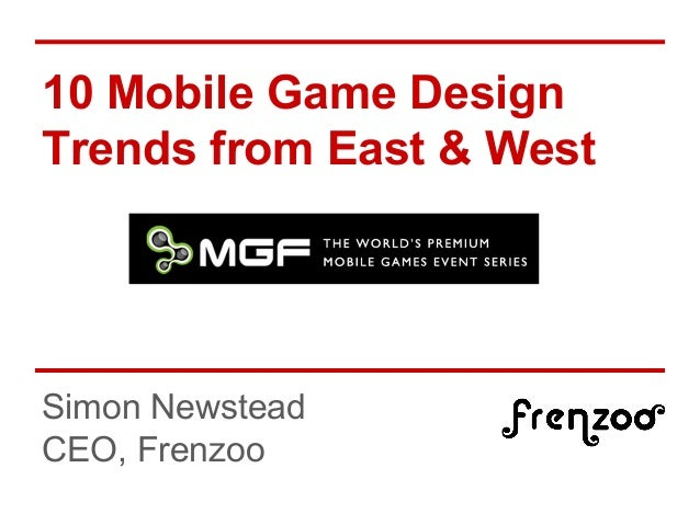10 Mobile Game Design Trends from East & West Simon Newstead CEO, Frenzoo