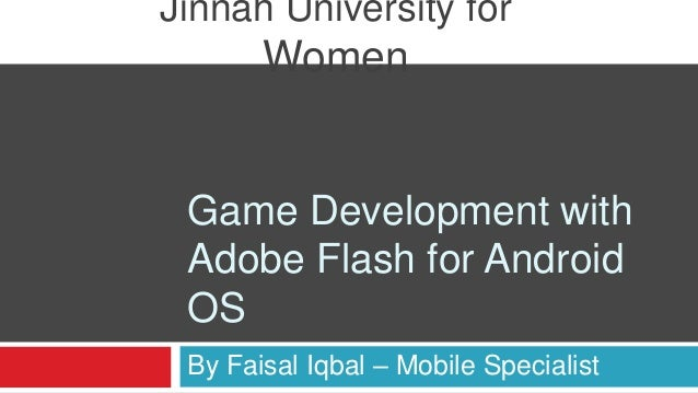 Jinnah University for       Women Game Development with Adobe Flash for Android OS By Faisal Iqbal – Mobile Specialist