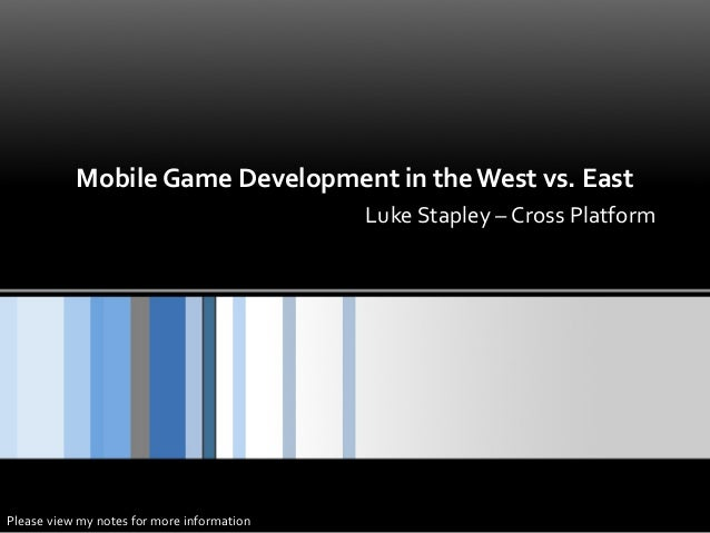 Mobile Game Development in the West vs. East Luke Stapley – Cross Platform  Please view my notes for more information