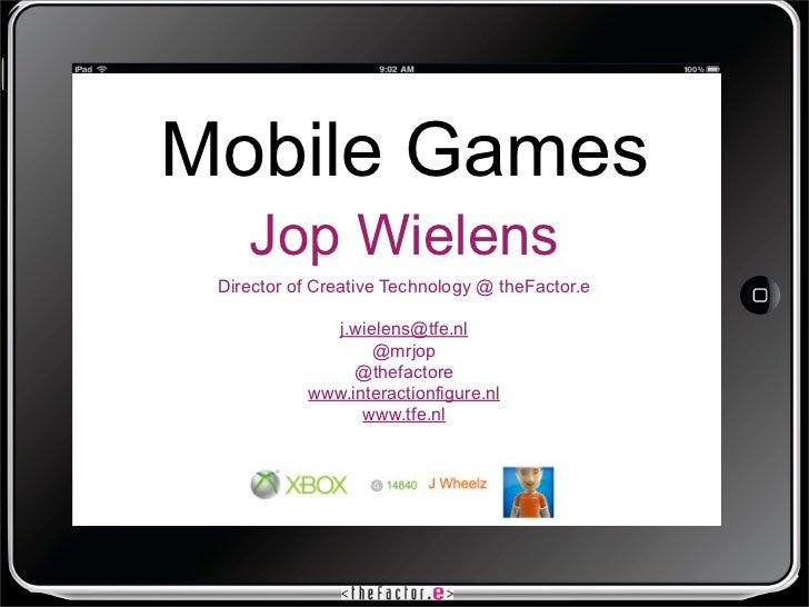 Mobile Games    Jop Wielens Director of Creative Technology @ theFactor.e             j.wielens@tfe.nl                  @m...