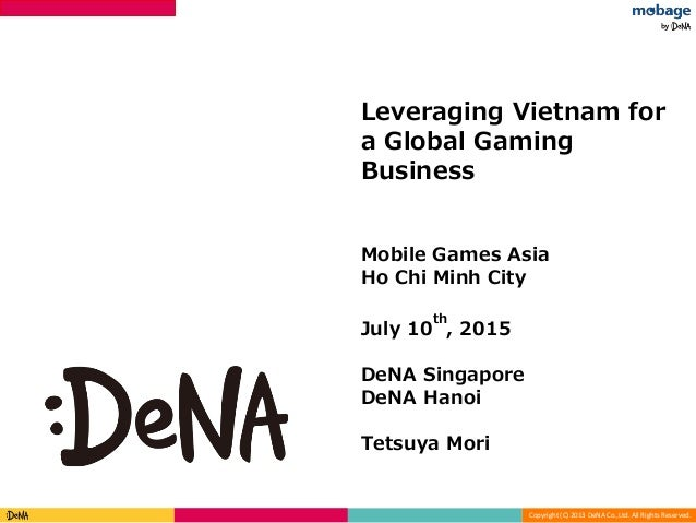 Copyright (C) 2013 DeNA Co.,Ltd. All Rights Reserved. Strictly confidential Leveraging Vietnam for a Global Gaming Busines...