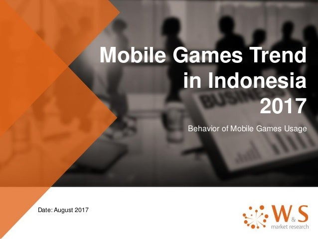 Mobile Games Trend in Indonesia 2017 Behavior of Mobile Games Usage Date: August 2017