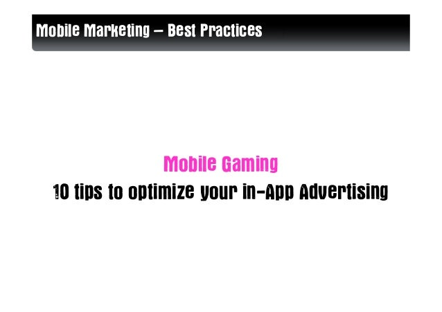 Mobile Marketing – Best Practices                 Mobile Gaming  10 tips to optimize your in-App Advertising