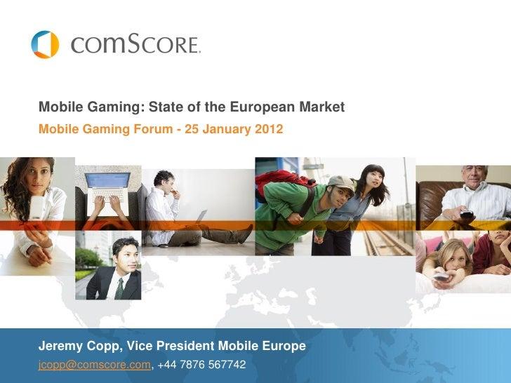 Mobile Gaming: State of the European MarketMobile Gaming Forum - 25 January 2012Jeremy Copp, Vice President Mobile Europej...