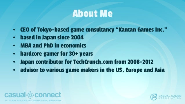 """About Me • CEO of Tokyo-based game consultancy """"Kantan Games Inc."""" • based in Japan since 2004 • MBA and PhD in economics ..."""