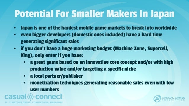 Potential For Smaller Makers In Japan • Japan is one of the hardest mobile game markets to break into worldwide • even big...