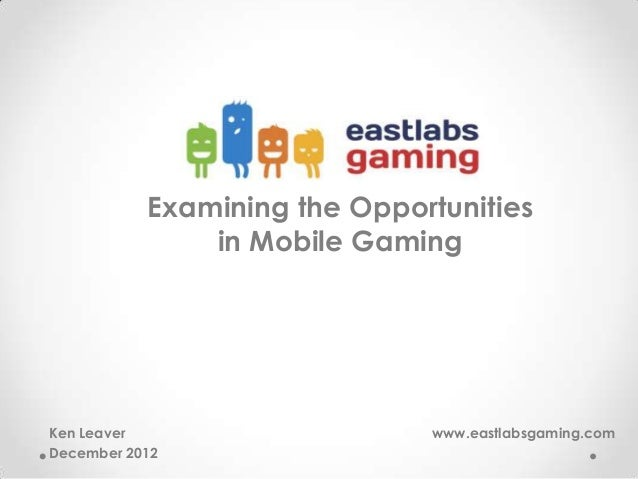 Examining the Opportunities in Mobile Gaming Ken Leaver www.eastlabsgaming.com December 2012