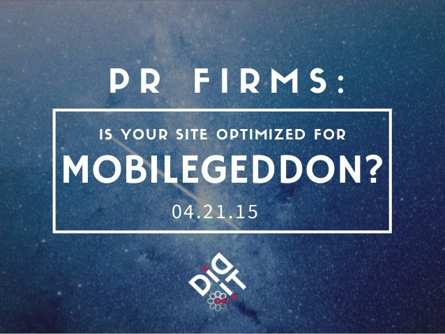 MOBILEGEDDON? P R F I R M S : IS YOUR SITE OPTIMIZED FOR 04.21.15